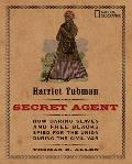 Harriet Tubman Secret Agent How Daring Slaves & Free Blacks Spied for the Union During the Civil War