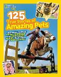 125 True Stories of Amazing Pets: Inspiring Tales of Animal Friendship and Four-Legged Heroes, Plus Crazy Animal Antics (National Geographic Kids)