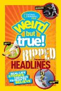 Weird But True! Ripped from the Headlines: Real-Life Stories You Have to Read to Believe (National Geographic Kids)