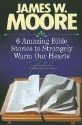 6 Amazing Bible Stories To Strangely Warm Our Hearts by James W. Moore