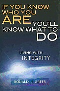 If You Know Who You Are . . . You'll Know What to Do: Living with Integrity