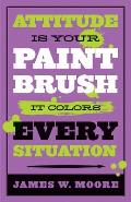 Attitude Is Your Paintbrush: It Colors Every Situation by James W Moore