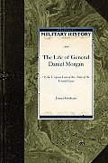 The Life of General Daniel Morgan: Of the Virginia Line of the Army of the United States