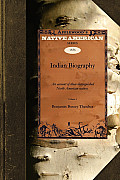 Indian Biography V1: An Account of Those Distinguished North American Natives Warriors, Statemen, and Other Remarkable Characters Volume 1