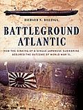 Battleground Atlantic: How the Sinking of a Single Japanese Submarine Assuredthe Outcome of World War II