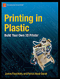 Printing In Plastic: Build Your Own 3D Printer by Patrick Hood Daniel