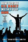 How to Make Big Money with Your Band - Any Style: Rock, Rap, Alternative, Punk, Jazz, Classical, or Country