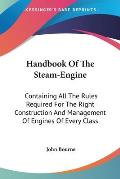 Handbook of the Steam-Engine: Containing All the Rules Required for the Right Construction and Management of Engines of Every Class