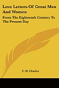 Love Letters of Great Men & Women From the Eighteenth Century to the Present Day