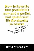 How to Have the Best Possible Life Now and a Perfect and Spectacular Life for Eternity in Heaven: Become a Most Cherished Prince or Princess of the Mo
