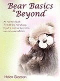 Bear Basics & Beyond: An Inspirational Guide. the Teddy Bear Making Basics, Through to Creating and Promoting Your Own Unique Collection.