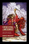 The Rise and Fall of the Antichrist: Islam, Allah, and the Antichrist in Prophecy