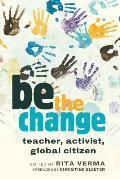 Be the Change: Teacher, Activist, Global Citizen