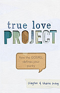 True Love Project: How the Gospel Defines Your Purity (True Love Project)