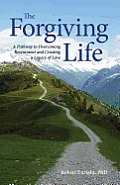Forgiving Life A Pathway to Overcoming Resentment & Creating a Legacy of Love