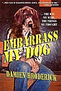 Embarrass My Dog: The Way We Were, The Things We Thought by Damien Broderick