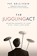 Juggling Act Bringing Balance to Your Faith Family & Work