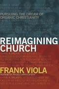 Reimagining Church: Pursuing the Dream of Organic Christianity