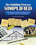 The Building Process Simplified: A Homeowner's and Contractor's Guide to Codes, Permits, and Inspections