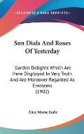 Sun Dials and Roses of Yesterday: Garden Delights Which Are Here Displayed in Very Truth and Are Moreover Regarded as Emblems (1902) Cover