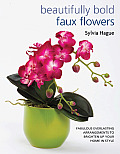 Beautifully Bold Faux Flowers: Fabulous Everlasting Arrangements to Brighten Up Your Home in Style