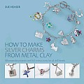 How to Make Silver Charms from Metal Clay 50 Exquisite Projects & Full Instructions for All Skill Levels