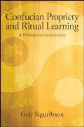 Confucian Propriety and Ritual Learning: A Philosophical Interpretation (SUNY Series in Chinese Philosophy and Culture)