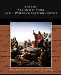 His Life A Complete Story In The Words Of The Four Gospels by William E. Barton