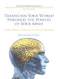 Transform Your World through the Powers of Your Mind: A Guide to Planetary Transformation and Spiritual Enlightenment