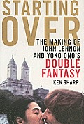 Starting Over The Making of John Lennon & Yoko Onos Double Fantasy