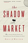 Shadow Market How a Group of Wealthy Nations & Powerful Investors Secretly Dominate the World