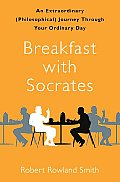 Breakfast With Socrates: An Extraordinary (Philosophical) Journey Through Your Ordinary Day by Robert Smith