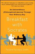 Breakfast With Socrates: An Extraordinary (Philosophical) Journey Through Your Ordinary Day by Robert Rowland Smith