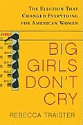 Big Girls Dont Cry The Election That Changed Everything for American Women