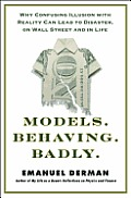 Models Behaving Badly Why Confusing Illusion with Reality Can Lead to Disasters on Wall Street & in Life