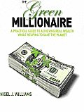Green Millionaire a Practical Guide to Achieving Real Wealth While Helping to Save the Planet
