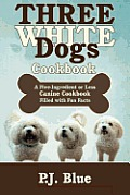 Three White Dogs Cookbook: A Five-Ingredient or Less Canine Cookbook Filled with Fun Facts