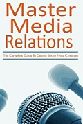 Master Media Relations: The Complete Guide to Getting Better Press Coverage