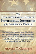 The Constitutional Rights, Privileges, and Immunities of the American People: The Selective Incorporation of the Bill of Rights, the Refined Incorporation Model of Akhil Reed Amar, Dred Scott, Nationa