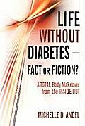 Life Without Diabetes-Fact or Fiction?: A Total Body Makeover from the Inside Out Cover