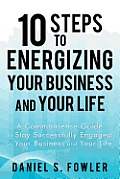 10 Steps to Energizing Your Business and Your Life: A Commonsense Guide to Stay Successfully Engaged in Your Business and Your Life