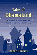 Tales of Obamaland: A Collection of Fables, Myths, and Legends from a World Not so Far Away