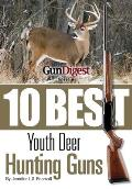 Gun Digest Presents 10 Best Youth Deer Guns: The Right Guns, in the Right Size, plus Ammo, Accessories, and Tips to Help Every Young Hunter Be Successful in the Field