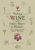 Making Wine with Fruits Roots & Flowers Recipes for Distinctive & Delicious Wild Wines