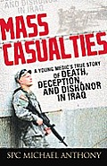 Mass Casualties A Young Medics True Story of Death Deception & Dishonor in Iraq