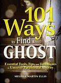 101 Ways To Find A Ghost Essential Tools Tips & Techniques To Uncover Paranormal Activity