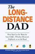 The Long-Distance Dad: How You Can Be There for Your Child-Whether Divorced, Deployed, or on-the Road