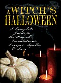 Witch's Halloween: A Complete Guide to the Magick, Incantations, Recipes, Spells, and Lore