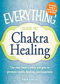 The Everything Guide to Chakra Healing: Use Your Body's Subtle Energies to Promote Health, Healing, and Happiness