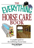 The Everything Horse Care Book: A Complete Guide to the Well-being of Your Horse